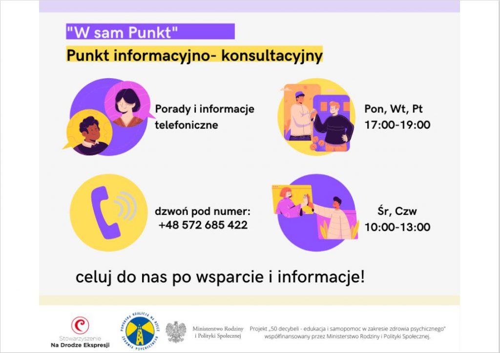 """Plakat : """"W sam Punkt"""" - Punkt informacyjno - konsultacyjny. Porady i informacje telefoniczne pod numerem telefonu +48 572 685 422, w Poniedziałki, Wtorki i Piątki w godzinach 17 - 19, zaś w Środy i Czwartki w godzinach 10 - 13. Celuj do nas po wsparcie i informacje. Program współfinansowany przez Ministerstwo Rodziny i Polityki Społecznej."""